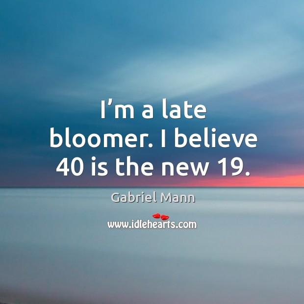 I'm a late bloomer. I believe 40 is the new 19. Image