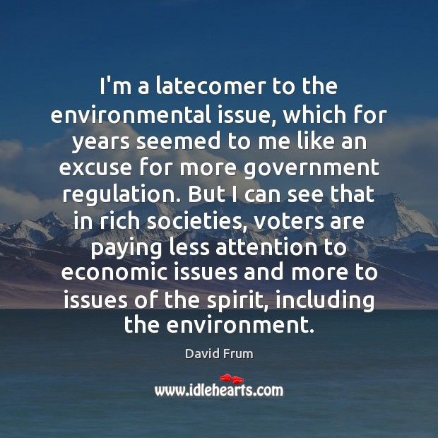 I'm a latecomer to the environmental issue, which for years seemed to David Frum Picture Quote