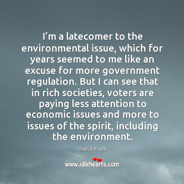 I'm a latecomer to the environmental issue, which for years seemed to me like an excuse for more government regulation. David Frum Picture Quote