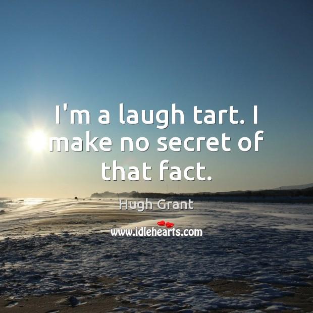I'm a laugh tart. I make no secret of that fact. Hugh Grant Picture Quote