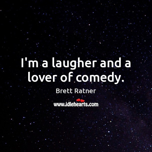Image, I'm a laugher and a lover of comedy.