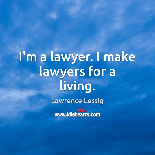 Lawrence Lessig Picture Quote image saying: I'm a lawyer. I make lawyers for a living.