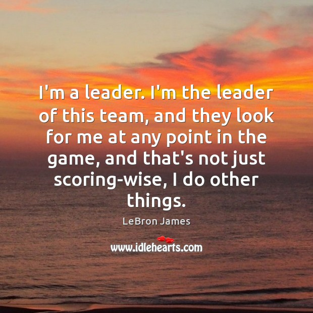 I'm a leader. I'm the leader of this team, and they look LeBron James Picture Quote