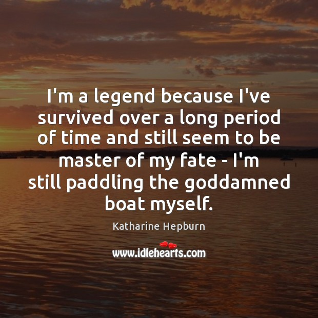 I'm a legend because I've survived over a long period of time Image