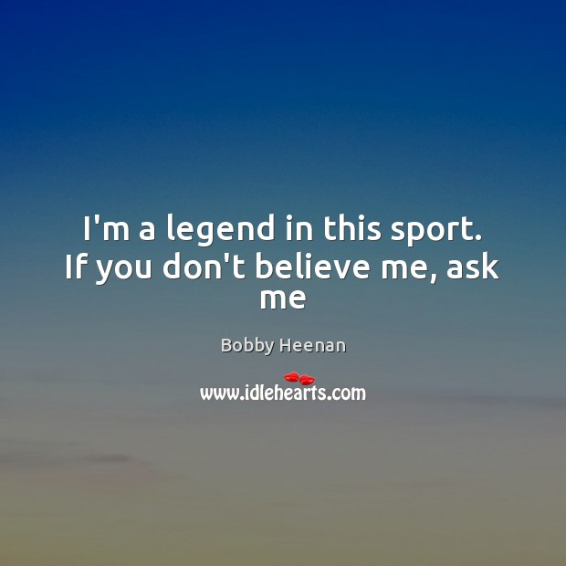 I'm a legend in this sport. If you don't believe me, ask me Bobby Heenan Picture Quote