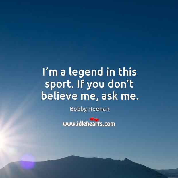 I'm a legend in this sport. If you don't believe me, ask me. Bobby Heenan Picture Quote