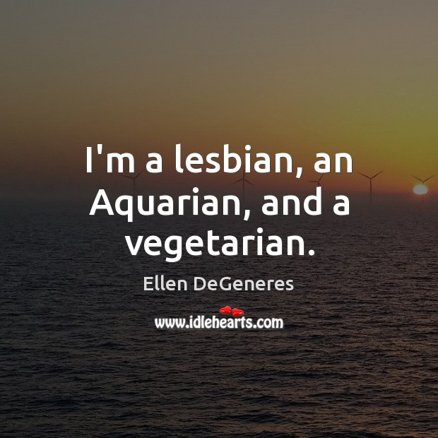 I'm a lesbian, an Aquarian, and a vegetarian. Ellen DeGeneres Picture Quote