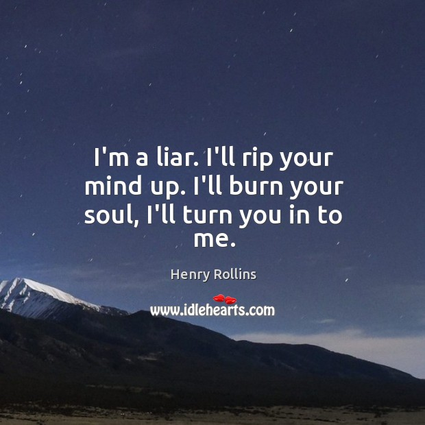 I'm a liar. I'll rip your mind up. I'll burn your soul, I'll turn you in to me. Image