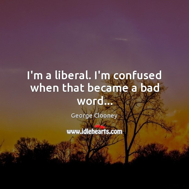 I'm a liberal. I'm confused when that became a bad word… George Clooney Picture Quote