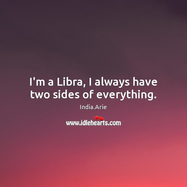 I'm a Libra, I always have two sides of everything. India.Arie Picture Quote