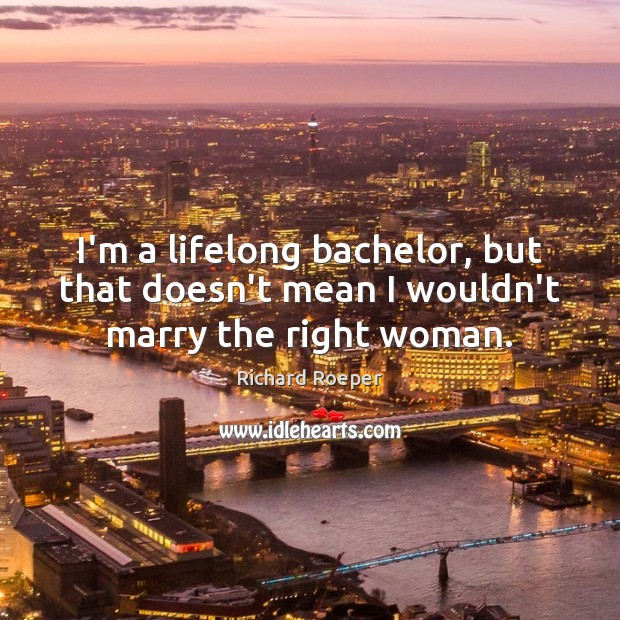 I'm a lifelong bachelor, but that doesn't mean I wouldn't marry the right woman. Image