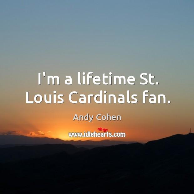 Image, I'm a lifetime St. Louis Cardinals fan.