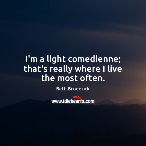 I'm a light comedienne; that's really where I live the most often. Image