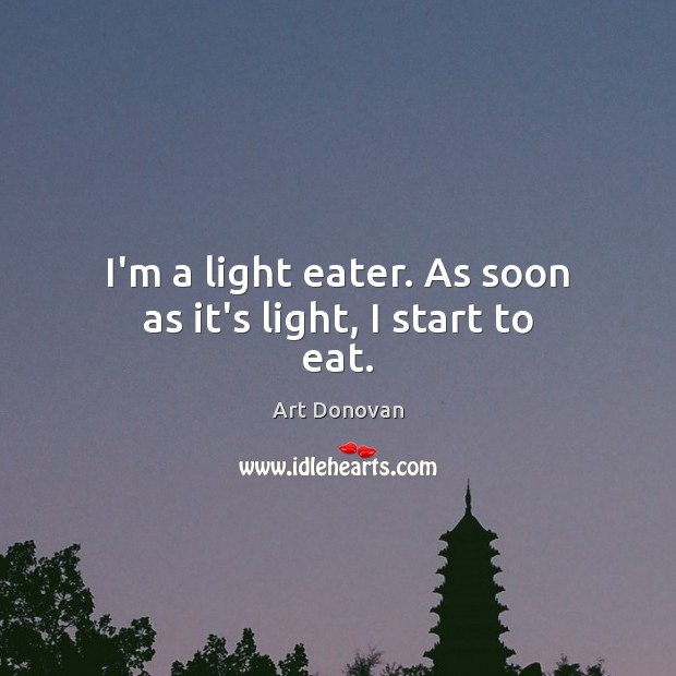 Image, I'm a light eater. As soon as it's light, I start to eat.