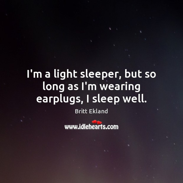 I'm a light sleeper, but so long as I'm wearing earplugs, I sleep well. Britt Ekland Picture Quote