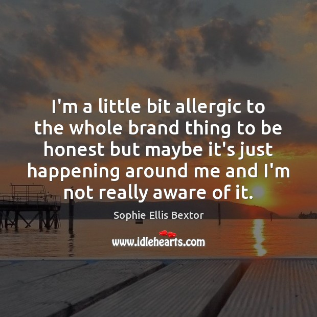 I'm a little bit allergic to the whole brand thing to be Sophie Ellis Bextor Picture Quote