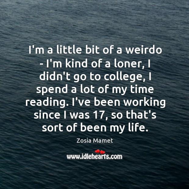 I'm a little bit of a weirdo – I'm kind of a Image
