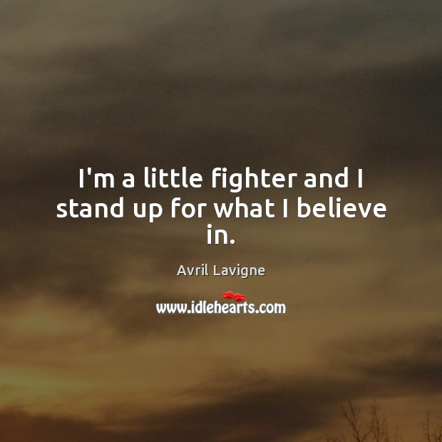 I'm a little fighter and I stand up for what I believe in. Avril Lavigne Picture Quote