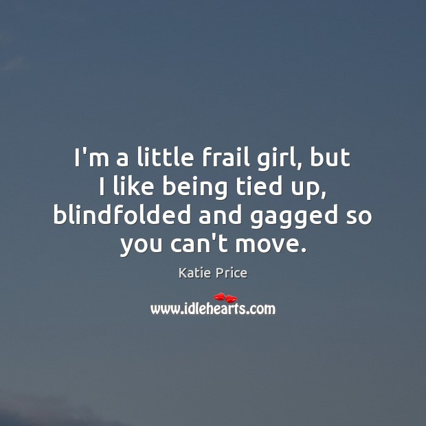 I'm a little frail girl, but I like being tied up, blindfolded Katie Price Picture Quote