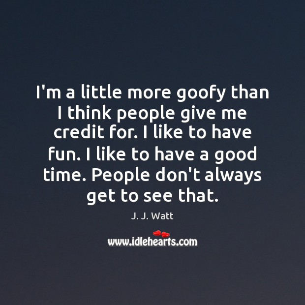 I'm a little more goofy than I think people give me credit J. J. Watt Picture Quote