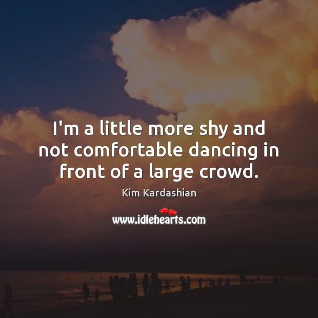I'm a little more shy and not comfortable dancing in front of a large crowd. Kim Kardashian Picture Quote