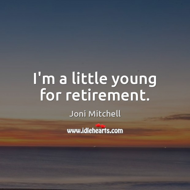 I'm a little young for retirement. Joni Mitchell Picture Quote