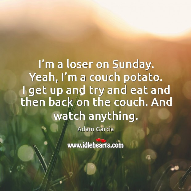I'm a loser on sunday. Yeah, I'm a couch potato. I get up and try and eat and then back on the couch. Adam Garcia Picture Quote