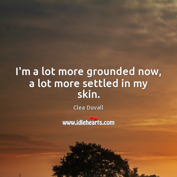 I'm a lot more grounded now, a lot more settled in my skin. Image