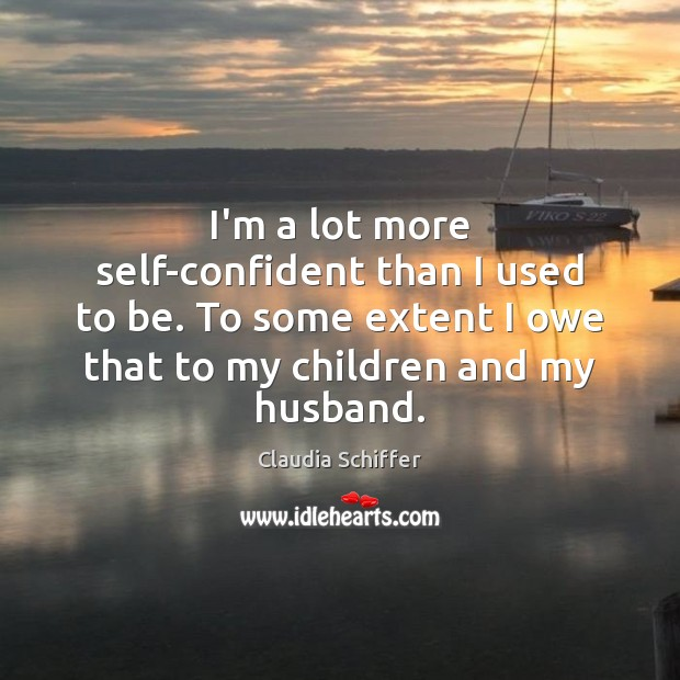I'm a lot more self-confident than I used to be. To some Claudia Schiffer Picture Quote