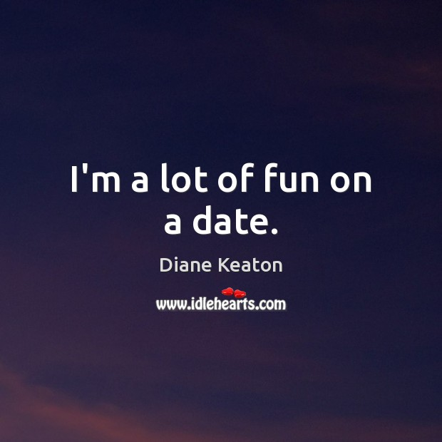 I'm a lot of fun on a date. Diane Keaton Picture Quote