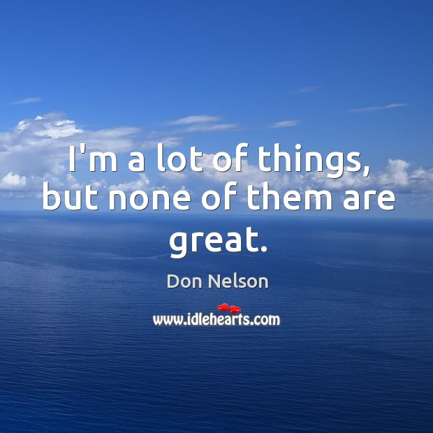 I'm a lot of things, but none of them are great. Don Nelson Picture Quote