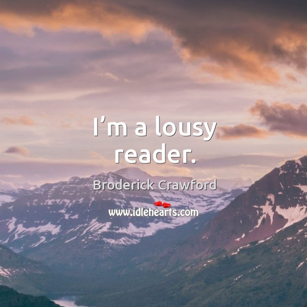 I'm a lousy reader. Broderick Crawford Picture Quote