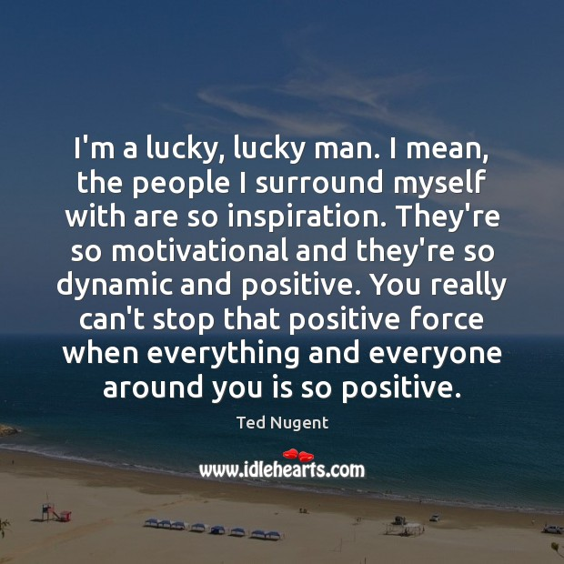 I'm a lucky, lucky man. I mean, the people I surround myself Image