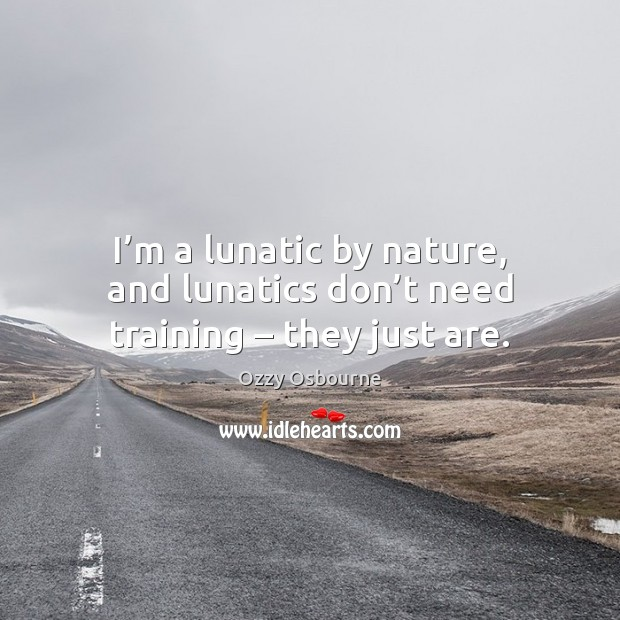 I'm a lunatic by nature, and lunatics don't need training – they just are. Image
