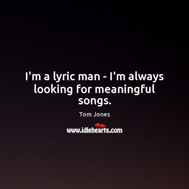 I'm a lyric man – I'm always looking for meaningful songs. Image