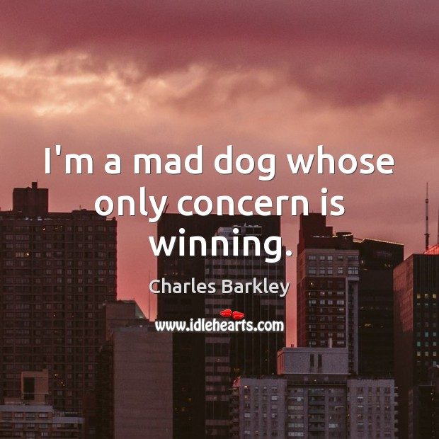 I'm a mad dog whose only concern is winning. Charles Barkley Picture Quote