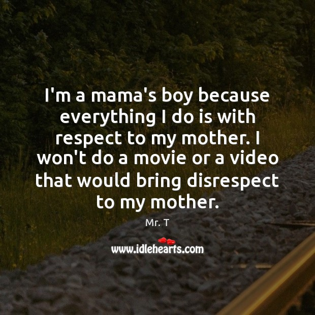 I\'m a mama\'s boy because everything I do is with respect to