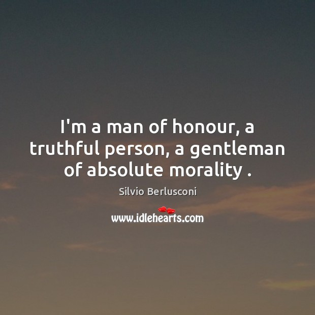 I'm a man of honour, a truthful person, a gentleman of absolute morality . Silvio Berlusconi Picture Quote