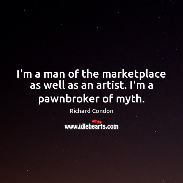 I'm a man of the marketplace as well as an artist. I'm a pawnbroker of myth. Richard Condon Picture Quote