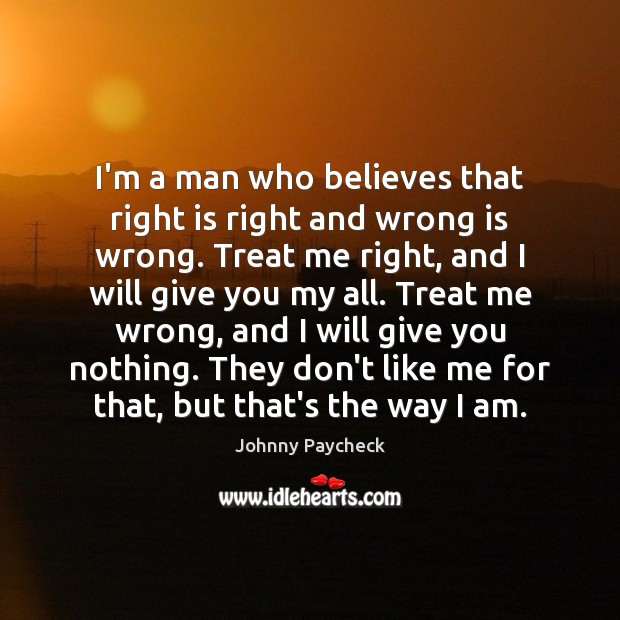 I'm a man who believes that right is right and wrong is Image