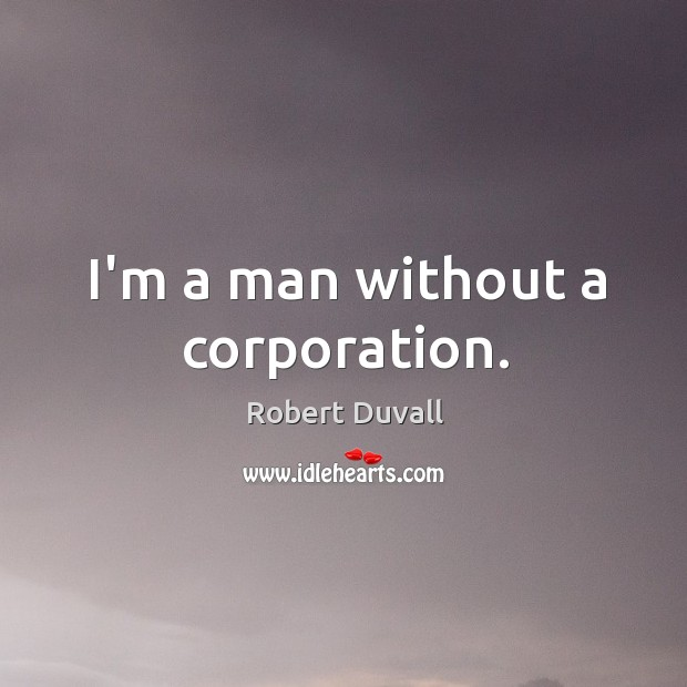 I'm a man without a corporation. Robert Duvall Picture Quote
