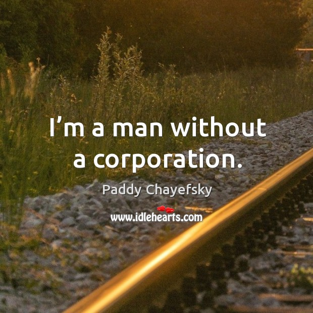 I'm a man without a corporation. Paddy Chayefsky Picture Quote