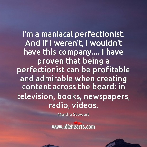 I'm a maniacal perfectionist. And if I weren't, I wouldn't have this Martha Stewart Picture Quote
