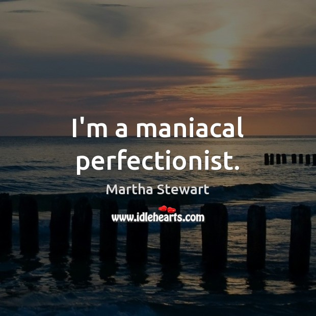 I'm a maniacal perfectionist. Martha Stewart Picture Quote