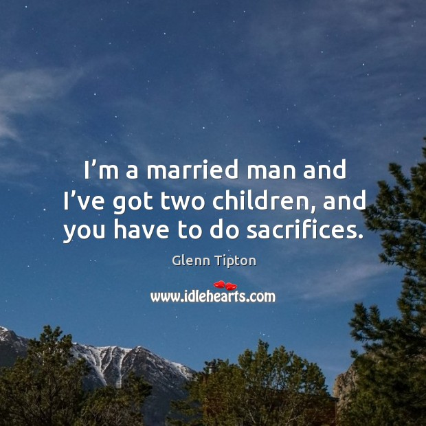 I'm a married man and I've got two children, and you have to do sacrifices. Glenn Tipton Picture Quote
