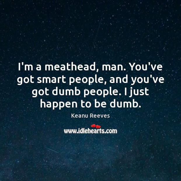 I'm a meathead, man. You've got smart people, and you've got dumb Image