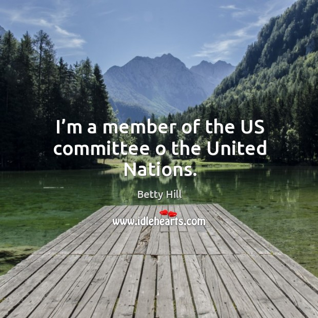 I'm a member of the us committee o the united nations. Betty Hill Picture Quote