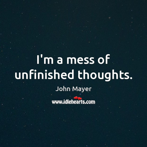 I'm a mess of unfinished thoughts. Image