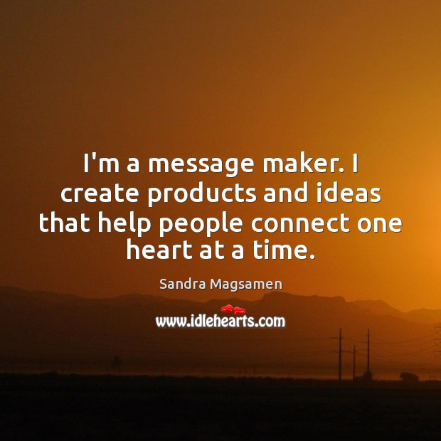 I'm a message maker. I create products and ideas that help people Image