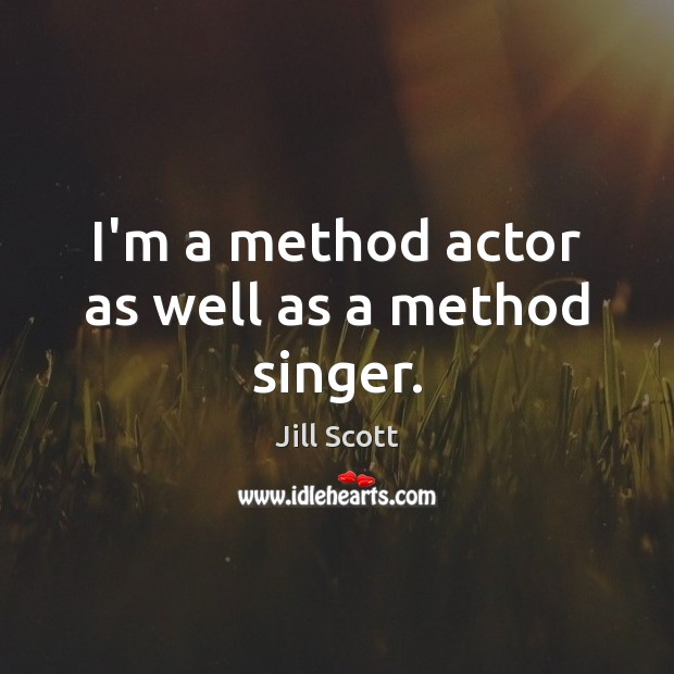 I'm a method actor as well as a method singer. Jill Scott Picture Quote